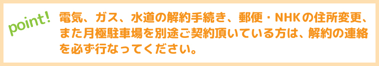 電気、ガス、水道の解約手続き、郵便・NHKの住所変更、また月極駐車場を別途ご契約頂いている方は、解約の連絡を必ず行なってください。